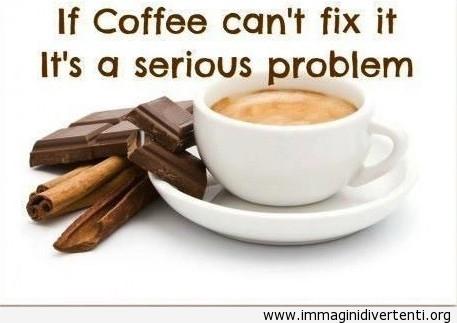 Se il caffè non può risolvere il problema, è un problema serio immaginidivertenti.org